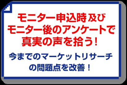 「モニター申込時及びモニター後のアンケートで真実の声を拾う!」 → 今までのマーケットリサーチの問題点を改善!